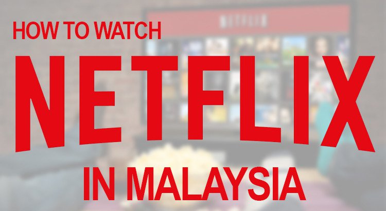 How to Watch Netflix Shows and Movies in Malaysia 2018