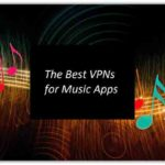 Best VPN for Music Apps – Stream/Download Your Favorite Tracks Seamlessly